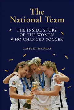 National Team : The Inside Story of the Women Who Changed Soccer