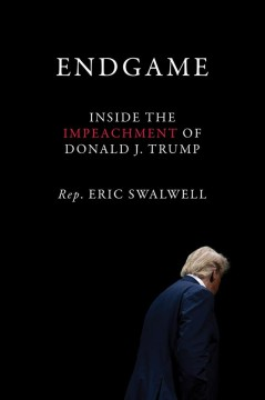 Endgame : inside the impeachment of Donald J. Trump / Eric Swalwell.