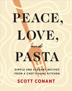 Peace, Love, and Pasta : Simple and Elegant Recipes from a Chef's Home Kitchen