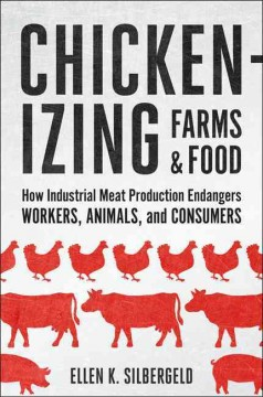 Chickenizing Farms & Food : How Industrial Meat Production Endangers Workers, Animals, and Consumers