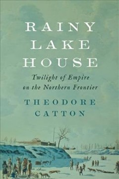 Rainy Lake House : Twilight of Empire on the Northern Frontier