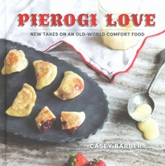 Pierogi love : new takes on an old-world comfort food / written and photographed by Casey Barber.