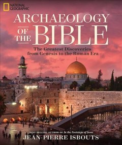 Archaeology of the Bible : the greatest discoveries from Genesis to the Roman era / best-selling author of In the footsteps of Jesus, Jean-Pierre Isbouts. - best-selling author of In the footsteps of Jesus, Jean-Pierre Isbouts.