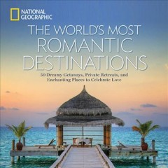 World's Most Romantic Destinations : 50 Dreamy Getaways, Private Retreats, and Enchanting Places to Celebrate Love