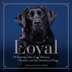 Loyal : 38 Inspiring Tales of Bravery, Heroism, and the Devotion of Dogs