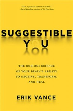Suggestible you : a remarkable journey into the brain's ability to deceive, transform, and heal / Erik Vance. - Erik Vance.