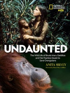 Undaunted : The Wild Life of Biruté Mary Galdikas and Her Fearless Quest to Save Orangutans