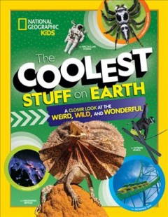 Coolest Stuff on Earth : A Closer Look at the Weird, Wild, and Wonderful