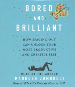 Bored and brilliant : how spacing out can unlock your most productive and creative self / Manoush Zomorodi.