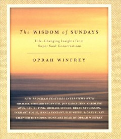 The wisdom of Sundays : life-changing insights from super soul conversations / Oprah Winfrey.