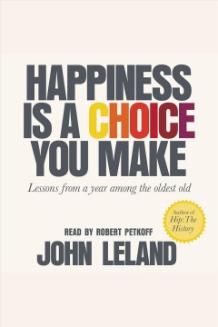 Happiness Is a Choice You Make Lessons from a Year Among the Oldest Old