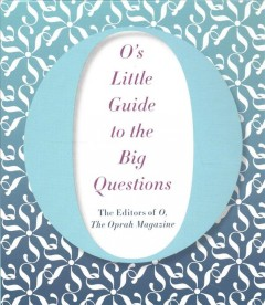 O's little guide to the big questions /  the editors of O, the Oprah Magazine. - the editors of O, the Oprah Magazine.