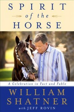 Spirit of the horse : a celebration in fact and fable / by William Shatner with Jeff Rovin. - by William Shatner with Jeff Rovin.
