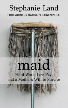 Maid : hard work, low pay, and a mother's will to survive / Stephanie Land. - Stephanie Land.