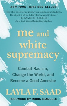 Me and white supremacy : combat racism, change the world, and become a good ancestor / Layla F. Saad ; [foreword by Robin DiAngelo].
