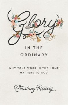 Glory in the ordinary : why your work in the home matters to God / Courtney Reissig.
