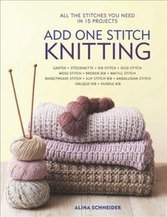 Add one stitch knitting : all the stitches you need in 15 projects / Alina Schneider.