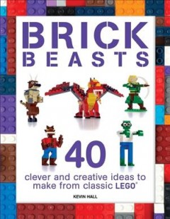 Brick beasts : 40 clever & creative ideas to make from classic Lego / Kevin Hall.