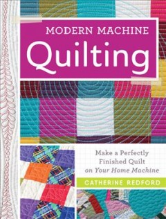 Modern Machine Quilting : Make a Perfectly Finished Quilt on Your Home Machine