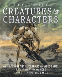 Designing creatures & characters : how to build an artist's portfolio for video games, film, animation, and more / Marc Taro Holmes.