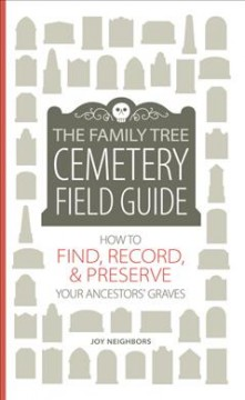 The Family Tree cemetery field guide : how to find, record, & preserve your ancestors' graves / Joy Neighbors.