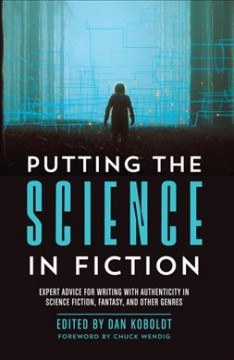 Putting the science in fiction : expert advice for writing with authenticity in science fiction, fantasy, & other genres / edited by Dan Koboldt ; foreword by Chuck Wendig.