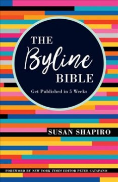 Byline Bible : Get Published in Five Weeks