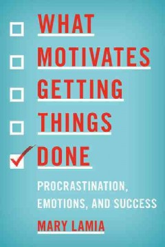 What motivates getting things done : procrastination, emotions, and success / Mary Lamia. - Mary Lamia.