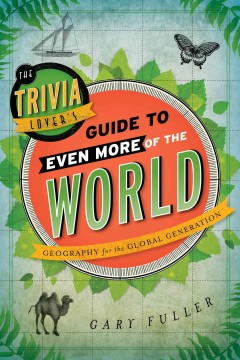 The trivia lover's guide to even more of the world : geography for the global generation / Gary Fuller. - Gary Fuller.