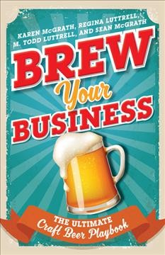 Brew your business : the ultimate craft beer playbook / Karen McGrath, Regina Luttrell, M. Todd Luttrell and Sean McGrath.