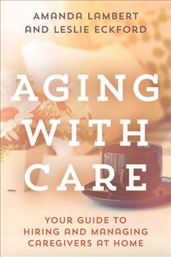 Aging with care : your guide to hiring and managing caregivers at home / Amanda Lambert and Leslie Eckford.