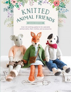 Knitted Animal Friends : Knit 12 Well-dressed Animals, Their Clothes and Accessories