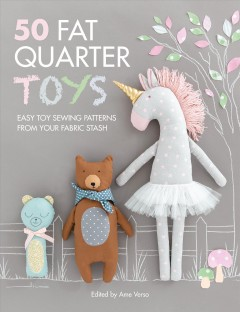 50 fat quarter toys : easy toy sewing patterns from your fabric stash / edited by Ame Verso. - edited by Ame Verso.