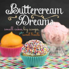 Buttercream dreams : small cakes, big scoops, and sweet treats / Jeff Martin ; photography by Jenny Wheat. - Jeff Martin ; photography by Jenny Wheat.