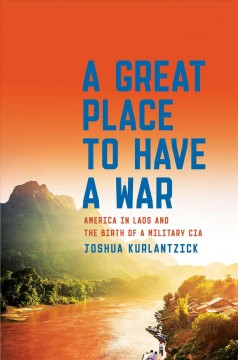 Great Place to Have a War : America in Laos and the Birth of a Military CIA