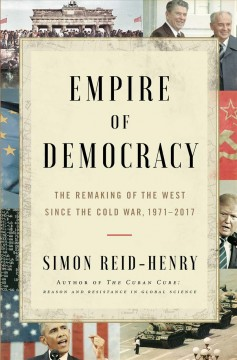 Empire of democracy : the remaking of the West since the Cold War, 1971-2017 / Simon Reid-Henry. - Simon Reid-Henry.