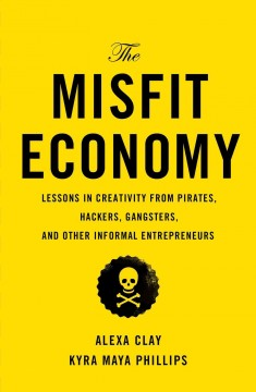 The misfit economy : lessons in creativity from pirates, hackers, gangsters, and other informal entrepreneurs / Alexa Clay, Kyra Maya Phillips. - Alexa Clay, Kyra Maya Phillips.