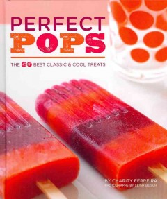 Perfect pops : the 50 best classic & cool treats / by Charity Ferreira ; photographs by Leigh Beisch. - by Charity Ferreira ; photographs by Leigh Beisch.