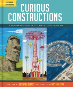 Curious constructions : a peculiar portfolio of fifty fascinating structures / by Michael Hearst ; illustrated by Matt Johnstone. - by Michael Hearst ; illustrated by Matt Johnstone.