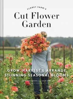 Floret farm's cut flower garden : grow, harvest & arrange stunning seasonal blooms / by Erin Benzakein with Julie Chai ; photographs by Michèle M. Waite.