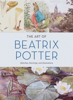 The art of Beatrix Potter : sketches, paintings, and illustrations / Text by Emily Zach ; Foreword by Steven Heller ; Introduction by Linda Lear ; Afterword by Eleanor Taylor.
