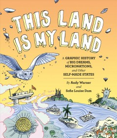 This land is my land : a graphic history of big dreams, micronations, and other self-made states / by Andy Warner and Sofie Louise Dam. - by Andy Warner and Sofie Louise Dam.