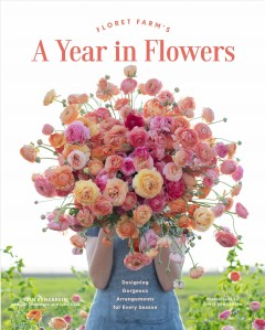 Floret Farm's a Year in Flowers : Essential Guide to Designing Gorgeous Arrangements for Every Season