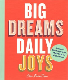 Big Dreams, Daily Joys : Set Goals. Get Things Done. Make Time for What Matters.