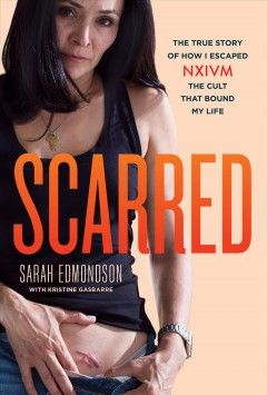 Scarred : The True Story of How I Escaped NXIVM, the Cult That Bound My Life