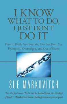 I know what to do, I just don't do it : how to break free from the lies that keep you frustrated, overweight, and out of shape / Sue Markovitch. - Sue Markovitch.