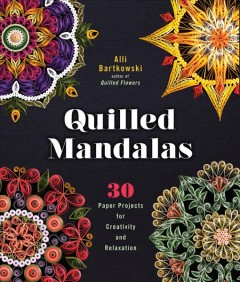 Quilled mandalas : 30 paper projects for creativity and relaxation / Alli Bartkowski.