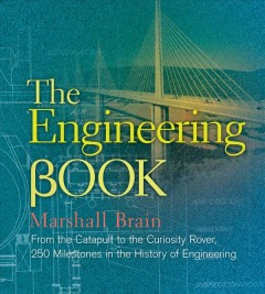 The engineering book : from the catapult to the Curiosity Rover : 250 milestones in the history of engineering / Marshall Brain.