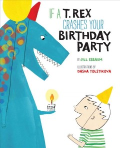 If a T. Rex crashes your birthday party /  by Jill Esbaum ; illustrations by Dasha Tolstikova. - by Jill Esbaum ; illustrations by Dasha Tolstikova.