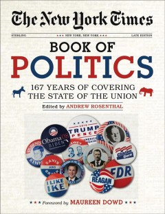 The New York Times book of politics : 167 years of covering the state of the union / edited by Andrew Rosenthal ; foreword by Maureen Dowd.